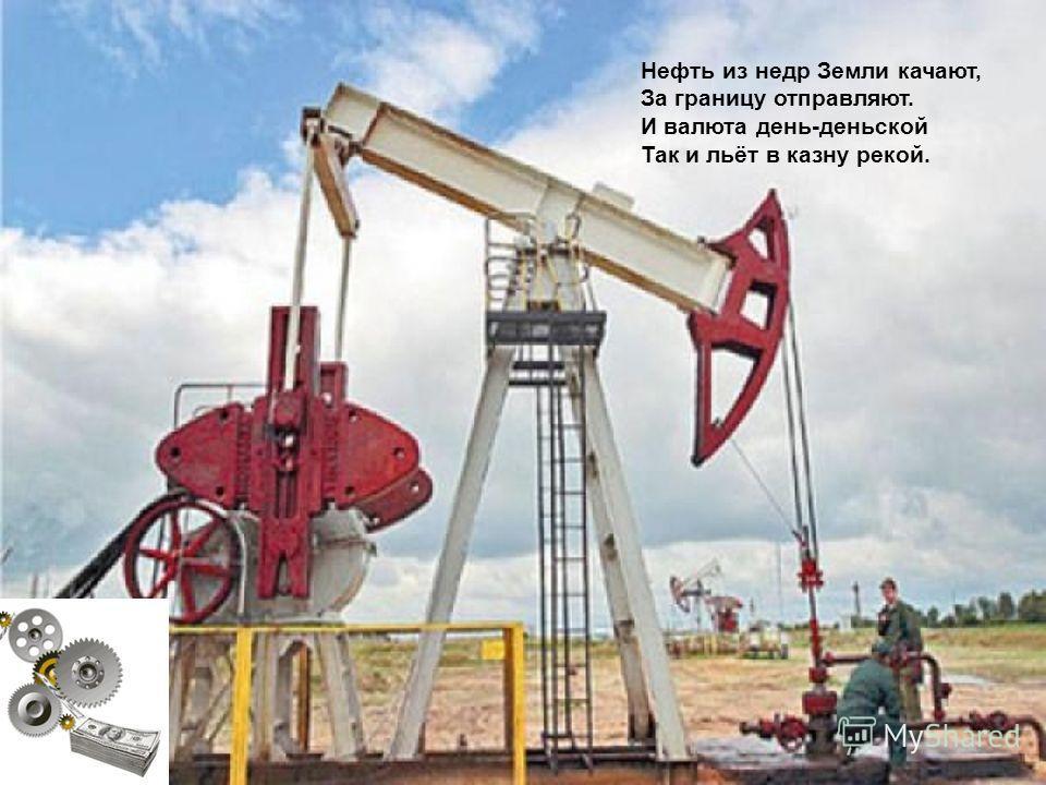 Нефть из недр Земли качают, За границу отправляют. И валюта день-деньской Так и льёт в казну рекой.