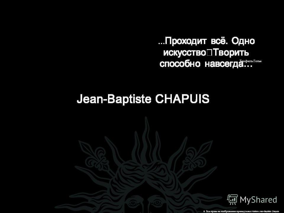 © Все права на изображения принадлежат Ateliers Jean-Baptiste Chapuis Теофиль Готье