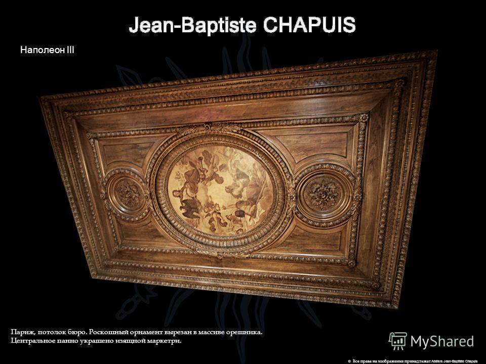 Наполеон III © Все права на изображения принадлежат Ateliers Jean-Baptiste Chapuis Париж, потолок бюро. Роскошный орнамент вырезан в массиве орешника. Центральное панно украшено изящной маркетри.
