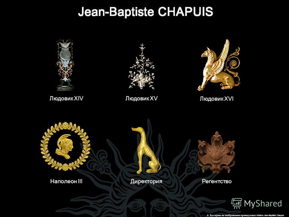 Людовик XV Людовик XVI Людовик XIV Директория Наполеон IIIРегентство © Все права на изображения принадлежат Ateliers Jean-Baptiste Chapuis
