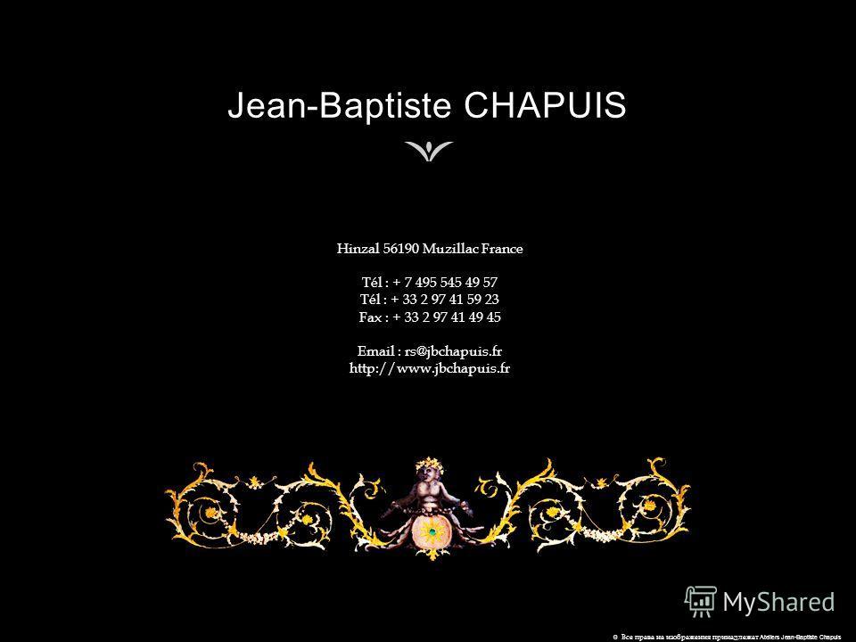 Hinzal 56190 Muzillac France Tél : + 7 495 545 49 57 Tél : + 33 2 97 41 59 23 Fax : + 33 2 97 41 49 45 Email : rs@jbchapuis.fr http://www.jbchapuis.fr © Все права на изображения принадлежат Ateliers Jean-Baptiste Chapuis
