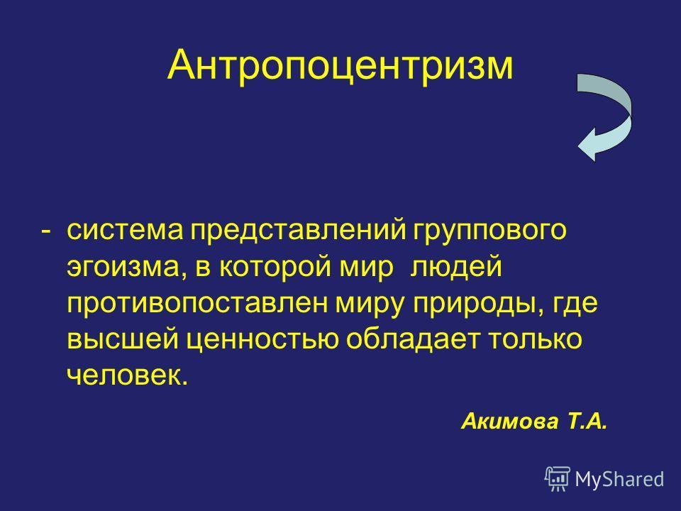 Антропоцентризм -система представлений группового эгоизма, в которой мир людей противопоставлен миру природы, где высшей ценностью обладает только человек. Акимова Т.А.