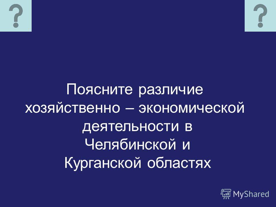Поясните различие хозяйственно – экономической деятельности в Челябинской и Курганской областях