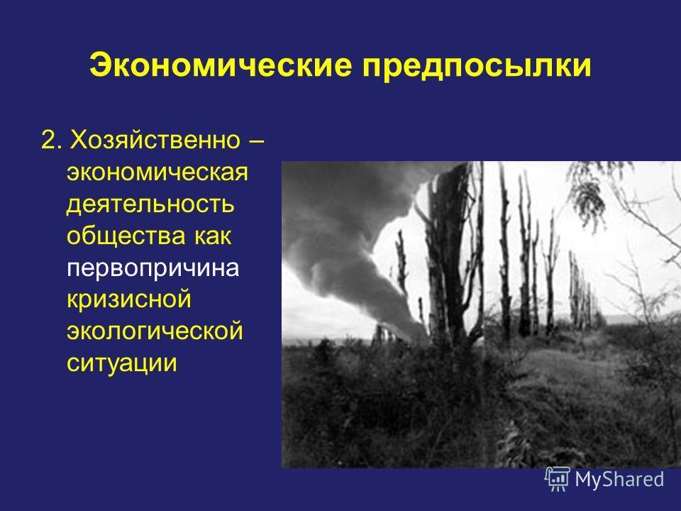 Экономические предпосылки 2. Хозяйственно – экономическая деятельность общества как первопричина кризисной экологической ситуации