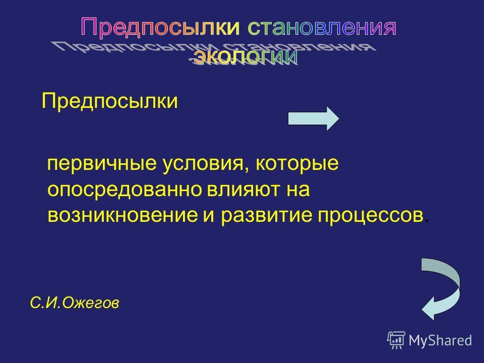 Предпосылки первичные условия, которые опосредованно влияют на возникновение и развитие процессов. С.И.Ожегов