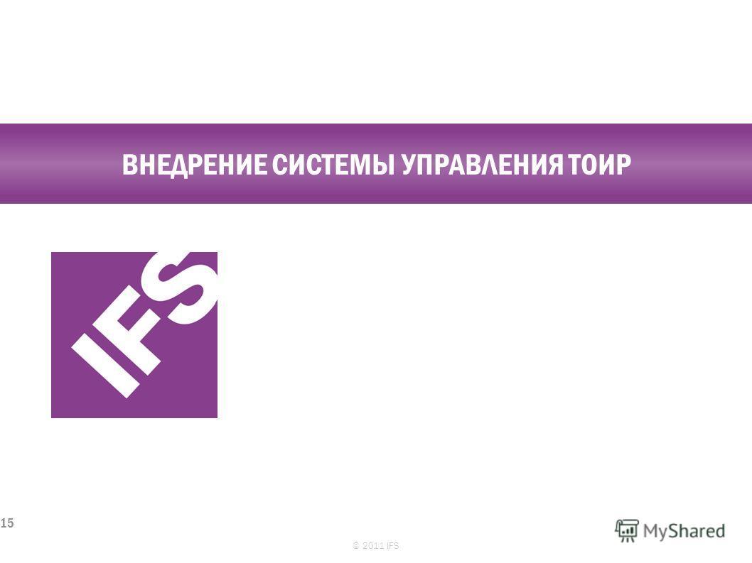 ВНЕДРЕНИЕ СИСТЕМЫ УПРАВЛЕНИЯ ТОИР © 2011 IFS 15