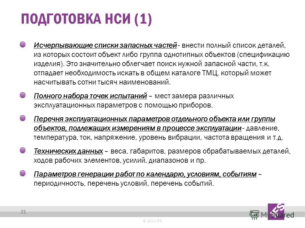 ПОДГОТОВКА НСИ (1) © 2011 IFS 21 Исчерпывающие списки запасных частей - внести полный список деталей, из которых состоит объект либо группа однотипных объектов (спецификацию изделия). Это значительно облегчает поиск нужной запасной части, т.к. отпада