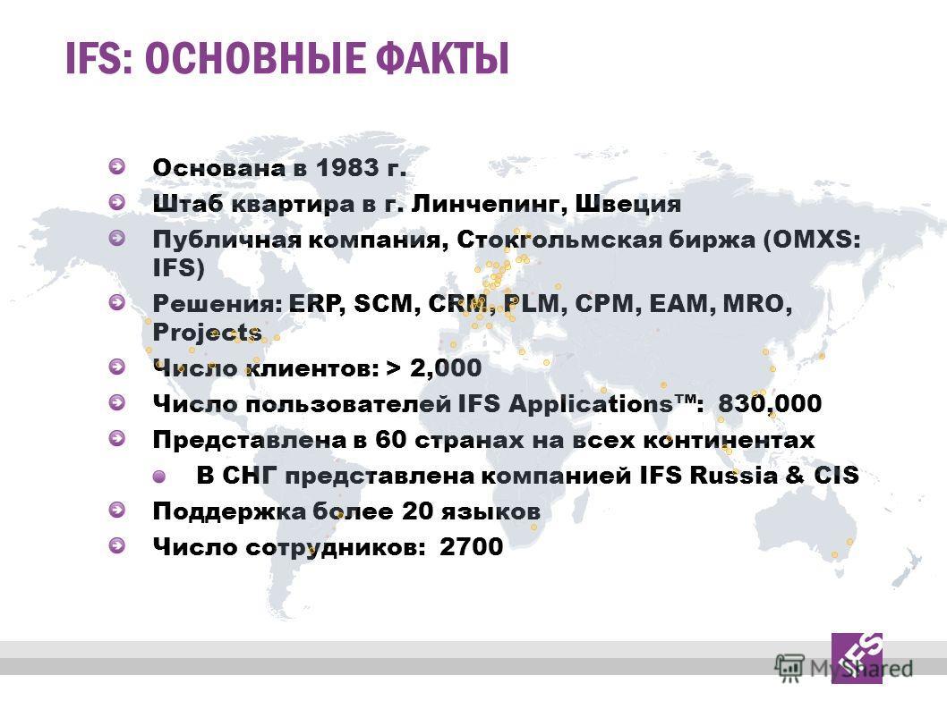 IFS: ОСНОВНЫЕ ФАКТЫ Основана в 1983 г. Штаб квартира в г. Линчепинг, Швеция Публичная компания, Стокгольмская биржа (OMXS: IFS) Решения: ERP, SCM, CRM, PLM, CPM, EAM, MRO, Projects Число клиентов: > 2,000 Число пользователей IFS Applications: 830,000