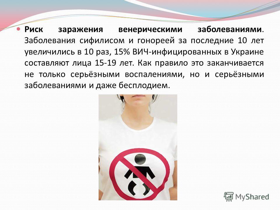 Риск заражения венерическими заболеваниями. Заболевания сифилисом и гонореей за последние 10 лет увеличились в 10 раз, 15% ВИЧ - инфицированных в Украине составляют лица 15-19 лет. Как правило это заканчивается не только серьёзными воспалениями, но и