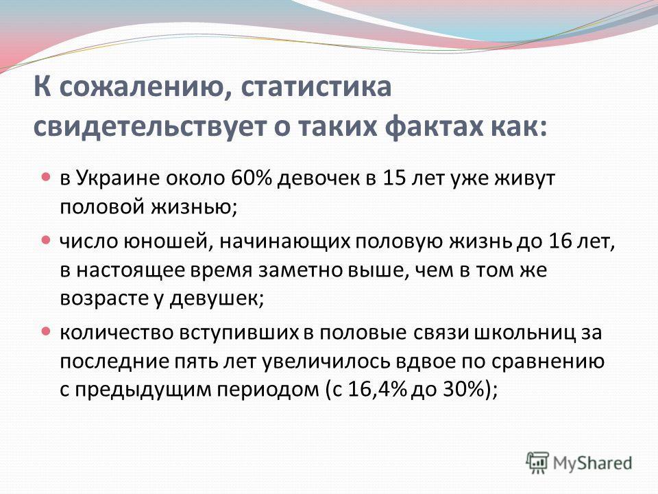 К сожалению, статистика свидетельствует о таких фактах как : в Украине около 60% девочек в 15 лет уже живут половой жизнью ; число юношей, начинающих половую жизнь до 16 лет, в настоящее время заметно выше, чем в том же возрасте у девушек ; количеств