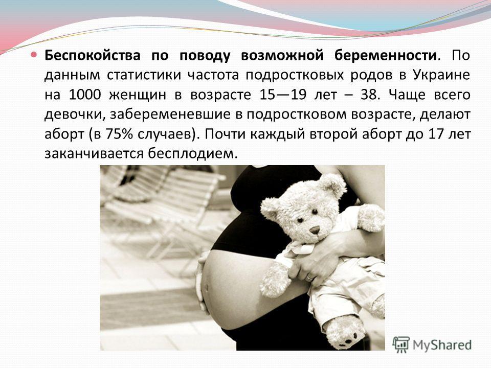 Беспокойства по поводу возможной беременности. По данным статистики частота подростковых родов в Украине на 1000 женщин в возрасте 1519 лет – 38. Чаще всего девочки, забеременевшие в подростковом возрасте, делают аборт ( в 75% случаев ). Почти каждый