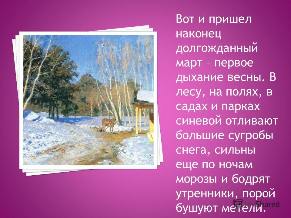 Вот и пришел наконец долгожданный март – первое дыхание весны. В лесу, на полях, в садах и парках синевой отливают большие сугробы снега, сильны еще по ночам морозы и бодрят утренники, порой бушуют метели.