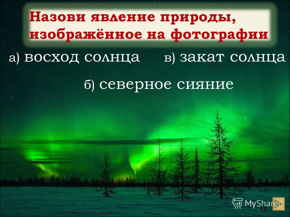 Назови явление природы, изображённое на фотографии а) восход солнца б) северное сияние в) закат солнца 12