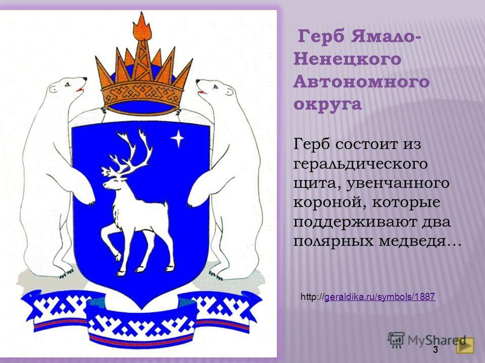 Герб Ямало- Ненецкого Автономного округа Герб состоит из геральдического щита, увенчанного короной, которые поддерживают два полярных медведя… http://geraldika.ru/symbols/1887geraldika.ru/symbols/1887 3
