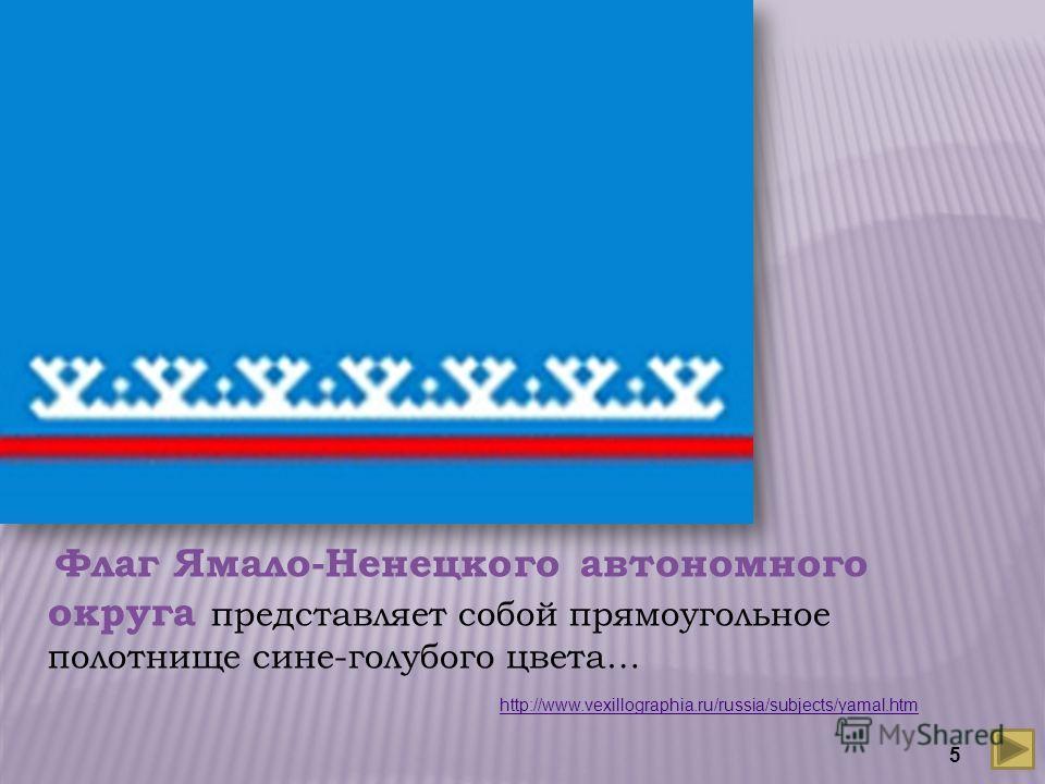 Флаг Ямало-Ненецкого автономного округа представляет собой прямоугольное полотнище сине-голубого цвета… http://www.vexillographia.ru/russia/subjects/yamal.htm 5