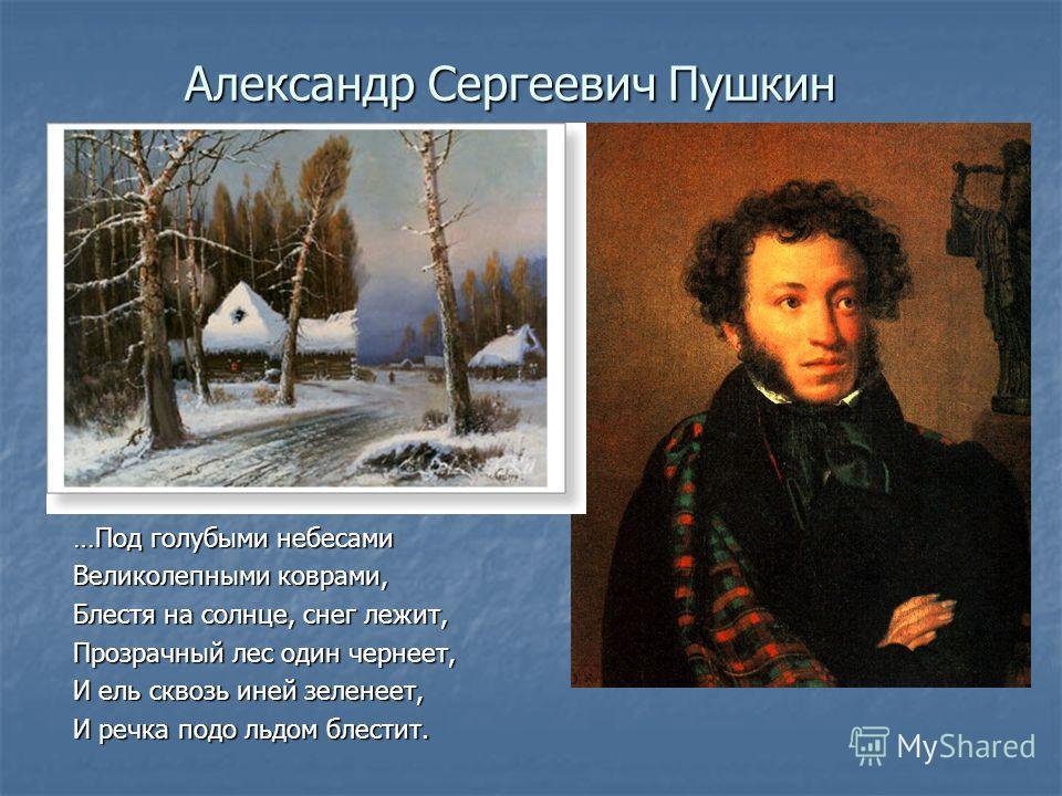 Александр Сергеевич Пушкин …Под голубыми небесами Великолепными коврами, Блестя на солнце, снег лежит, Прозрачный лес один чернеет, И ель сквозь иней зеленеет, И речка подо льдом блестит.