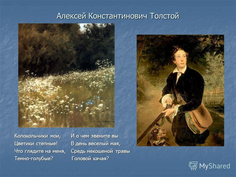 Алексей Константинович Толстой Колокольчики мои, И о чем звените вы Цветики степные! В день веселый мая, Что глядите на меня, Средь некошеной травы Темно-голубые? Головой качая?