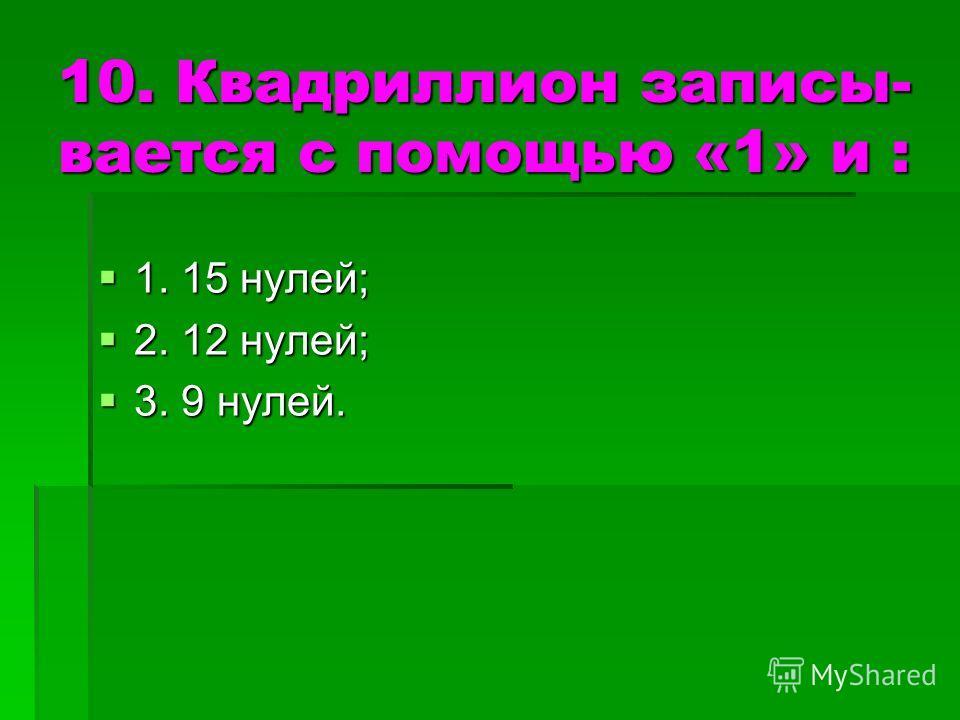 10. Квадриллион записы- вается с помощью «1» и : 1. 15 нулей; 1. 15 нулей; 2. 12 нулей; 2. 12 нулей; 3. 9 нулей. 3. 9 нулей.