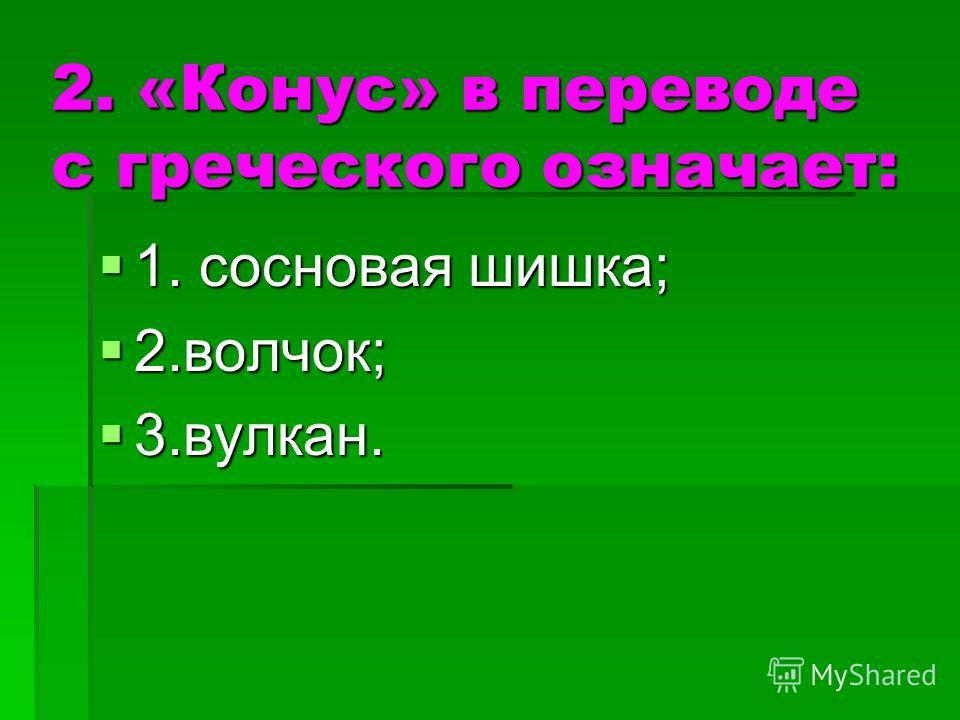 2. «Конус» в переводе с греческого означает: 1. сосновая шишка; 1. сосновая шишка; 2.волчок; 2.волчок; 3.вулкан. 3.вулкан.