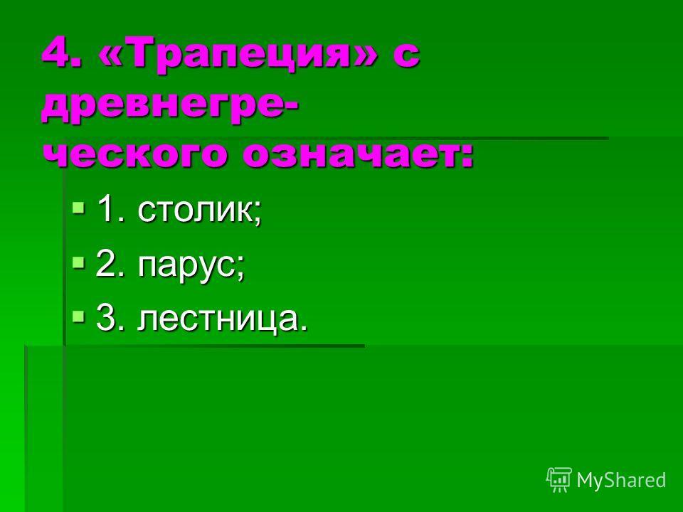 4. «Трапеция» с древнегре- ческого означает: 1. столик; 1. столик; 2. парус; 2. парус; 3. лестница. 3. лестница.