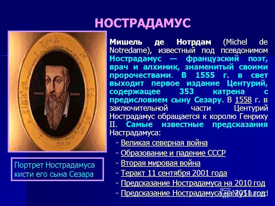 Мишель де Нотрдам (Michel de Notredame), известный под псевдонимом Нострадамус французский поэт, врач и алхимик, знаменитый своими пророчествами. В 1555 г. в свет выходит первое издание Центурий, содержащее 353 катрена с предисловием сыну Сезару. В 1