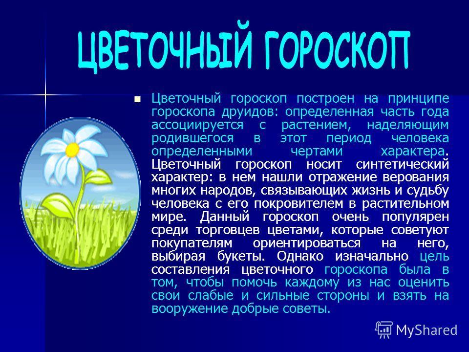 Цветочный гороскоп построен на принципе гороскопа друидов: определенная часть года ассоциируется с растением, наделяющим родившегося в этот период человека определенными чертами характера. Цветочный гороскоп носит синтетический характер: в нем нашли