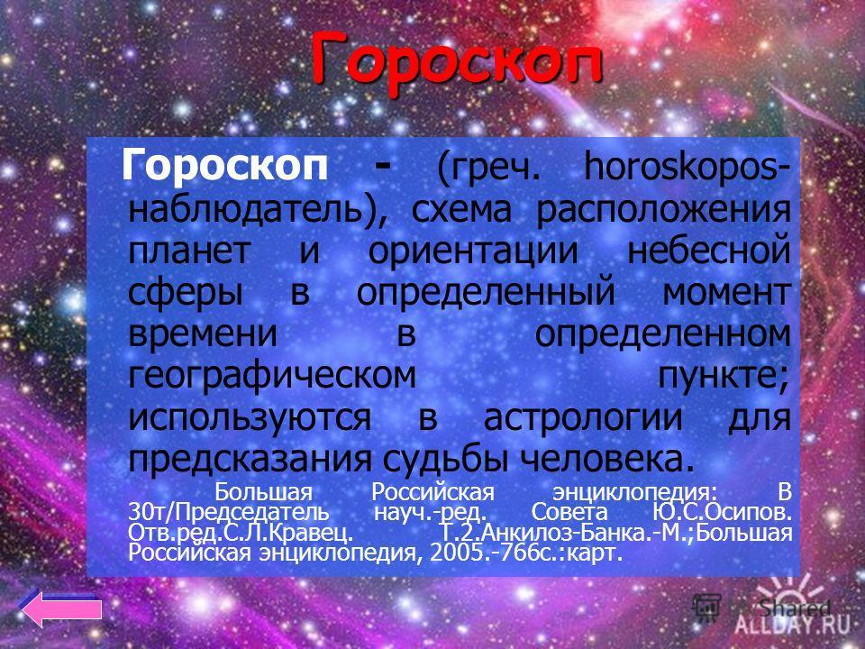 Гороскоп Гороскоп - (греч. horoskopos- наблюдатель), схема расположения планет и ориентации небесной сферы в определенный момент времени в определенном географическом пункте; используются в астрологии для предсказания судьбы человека. Большая Российс