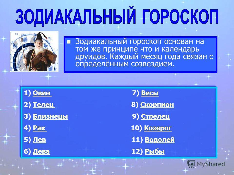 Зодиакальный гороскоп основан на том же принципе что и календарь друидов. Каждый месяц года связан с определённым созвездием. 1) Овен 7) ВесыОвен Весы 2) Телец 8) СкорпионТелец Скорпион 3) Близнецы 9) СтрелецБлизнецыСтрелец 4) Рак 10) КозерогРак Козе