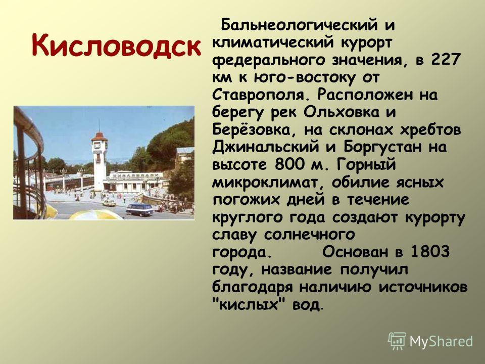 Кисловодск Бальнеологический и климатический курорт федерального значения, в 227 км к юго-востоку от Ставрополя. Расположен на берегу рек Ольховка и Берёзовка, на склонах хребтов Джинальский и Боргустан на высоте 800 м. Горный микроклимат, обилие ясн