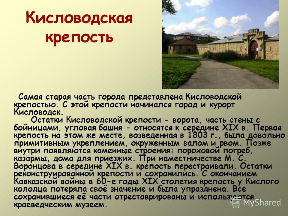 Кисловодская крепость Самая старая часть города представлена Кисловодской крепостью. С этой крепости начинался город и курорт Кисловодск. Остатки Кисловодской крепости - ворота, часть стены с бойницами, угловая башня - относятся к середине XIX в. Пер