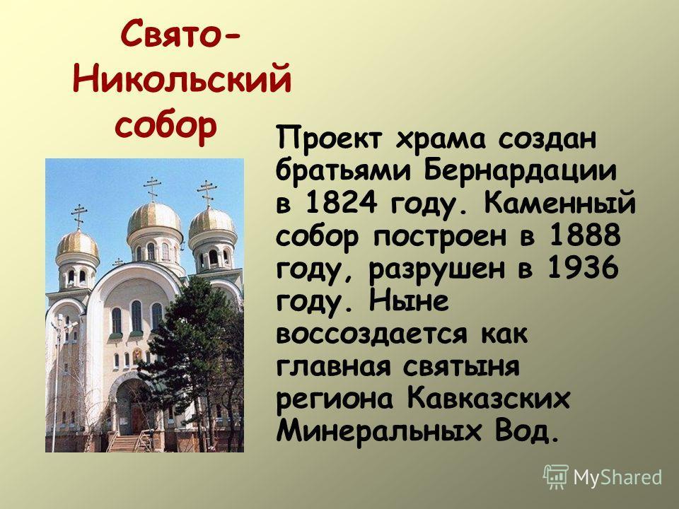 Свято- Никольский собор Проект храма создан братьями Бернардации в 1824 году. Каменный собор построен в 1888 году, разрушен в 1936 году. Ныне воссоздается как главная святыня региона Кавказских Минеральных Вод.