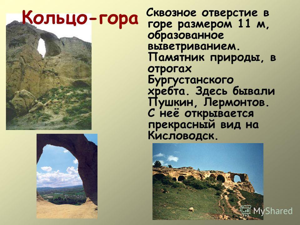 Кольцо-гора Сквозное отверстие в горе размером 11 м, образованное выветриванием. Памятник природы, в отрогах Бургустанского хребта. Здесь бывали Пушкин, Лермонтов. С неё открывается прекрасный вид на Кисловодск.