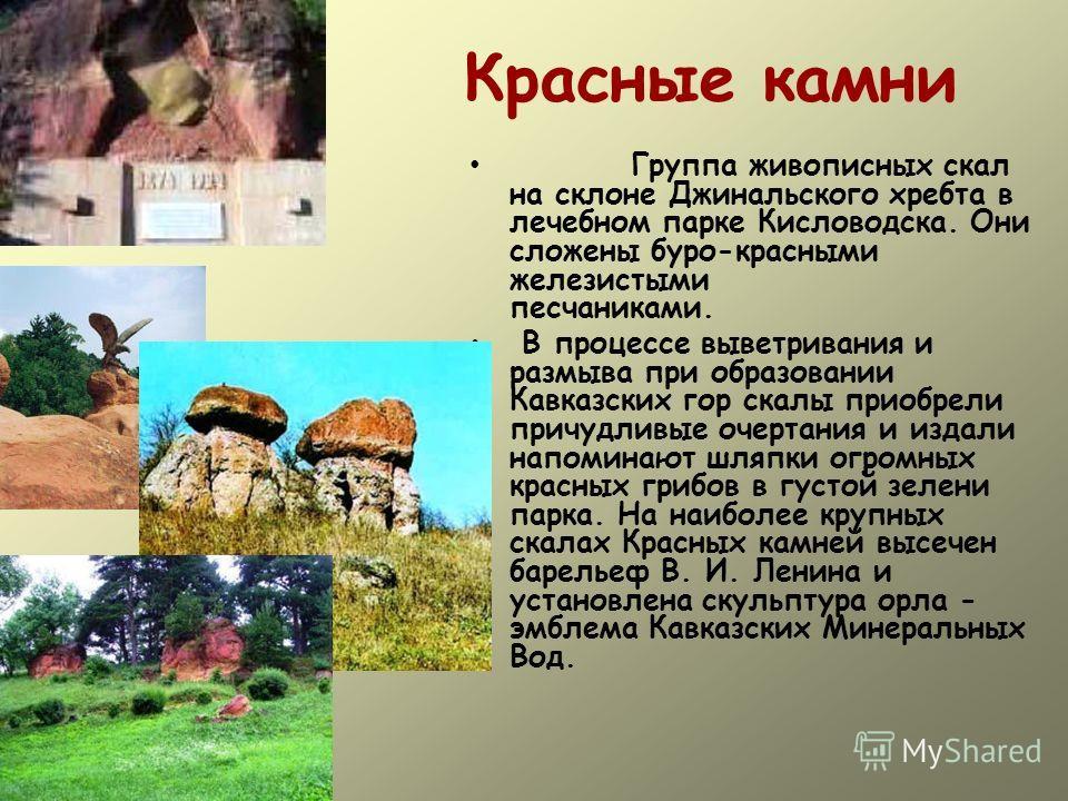 Красные камни Группа живописных скал на склоне Джинальского хребта в лечебном парке Кисловодска. Они сложены буро-красными железистыми песчаниками. В процессе выветривания и размыва при образовании Кавказских гор скалы приобрели причудливые очертания