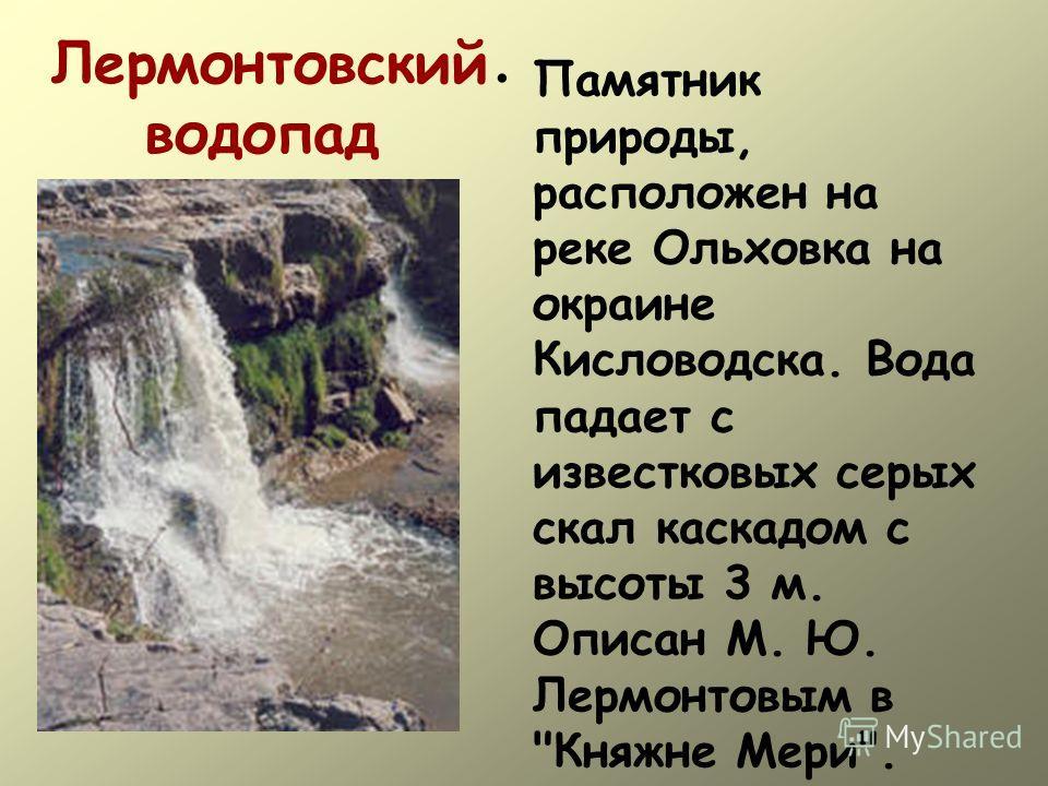 Лермонтовский водопад Памятник природы, расположен на реке Ольховка на окраине Кисловодска. Вода падает с известковых серых скал каскадом с высоты 3 м. Описан М. Ю. Лермонтовым в Княжне Мери.