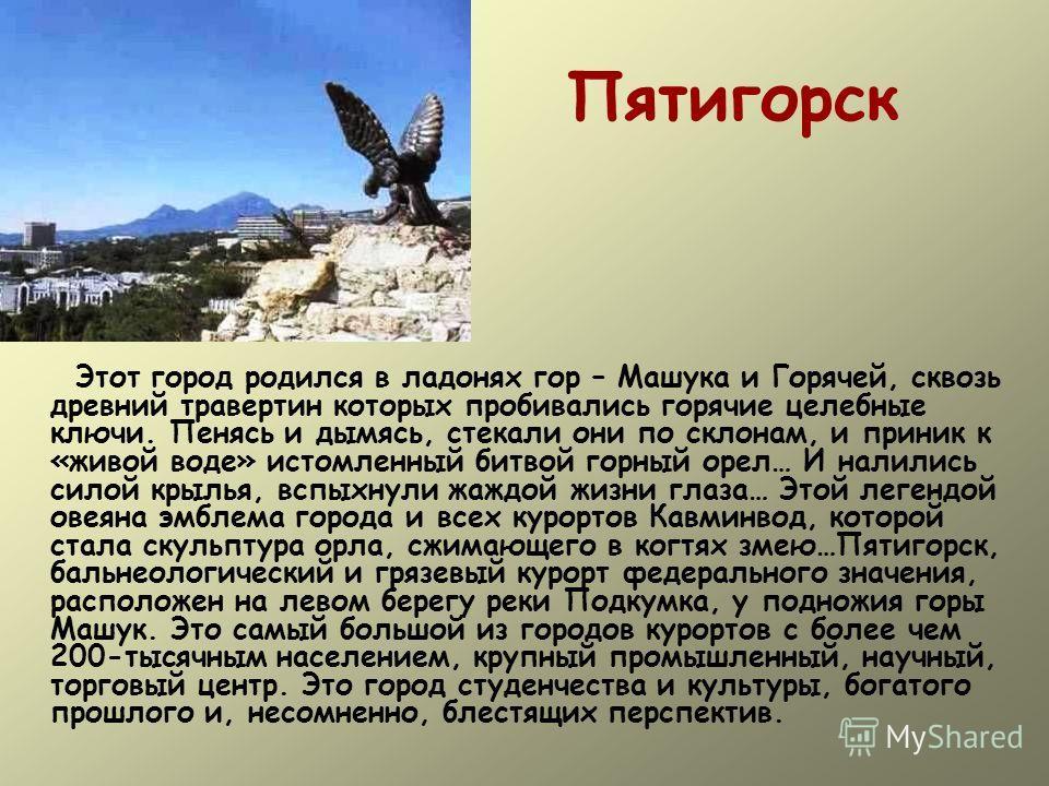 Пятигорск Этот город родился в ладонях гор – Машука и Горячей, сквозь древний травертин которых пробивались горячие целебные ключи. Пенясь и дымясь, стекали они по склонам, и приник к «живой воде» истомленный битвой горный орел… И налились силой крыл