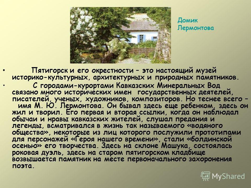 Пятигорск и его окрестности – это настоящий музей историко-культурных, архитектурных и природных памятников. С городами-курортами Кавказских Минеральных Вод связано много исторических имен государственных деятелей, писателей, ученых, художников, комп