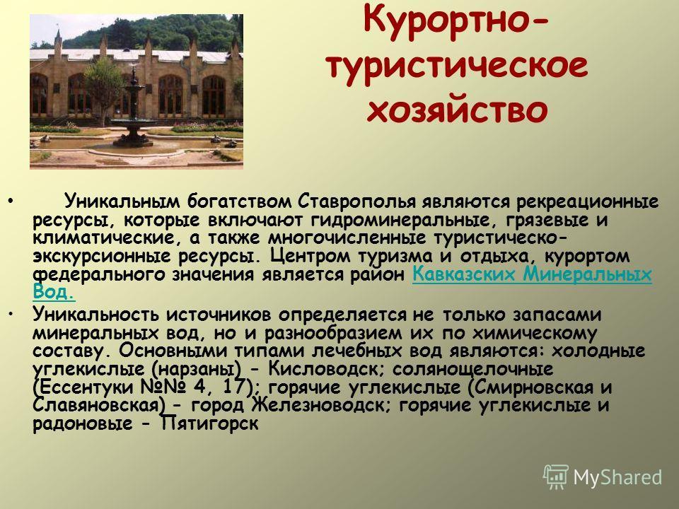 Курортно- туристическое хозяйство Уникальным богатством Ставрополья являются рекреационные ресурсы, которые включают гидроминеральные, грязевые и климатические, а также многочисленные туристическо- экскурсионные ресурсы. Центром туризма и отдыха, кур