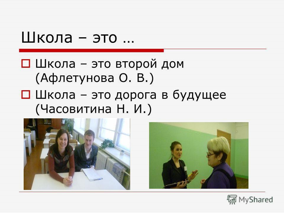 Школа – это … Школа – это второй дом (Афлетунова О. В.) Школа – это дорога в будущее (Часовитина Н. И.)