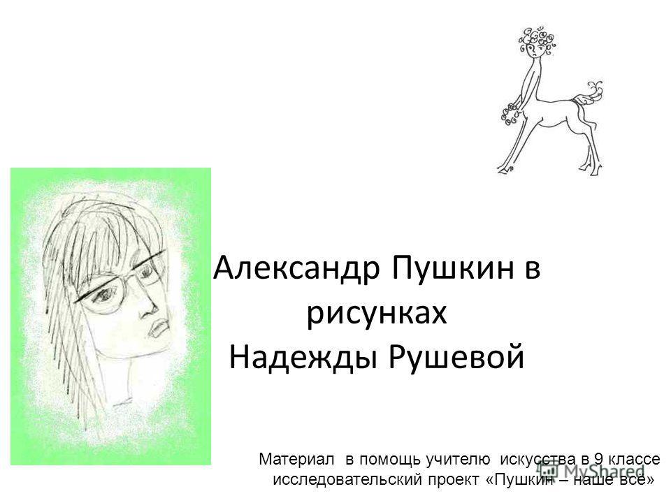Александр Пушкин в рисунках Надежды Рушевой Материал в помощь учителю искусства в 9 классе исследовательский проект «Пушкин – наше всё»