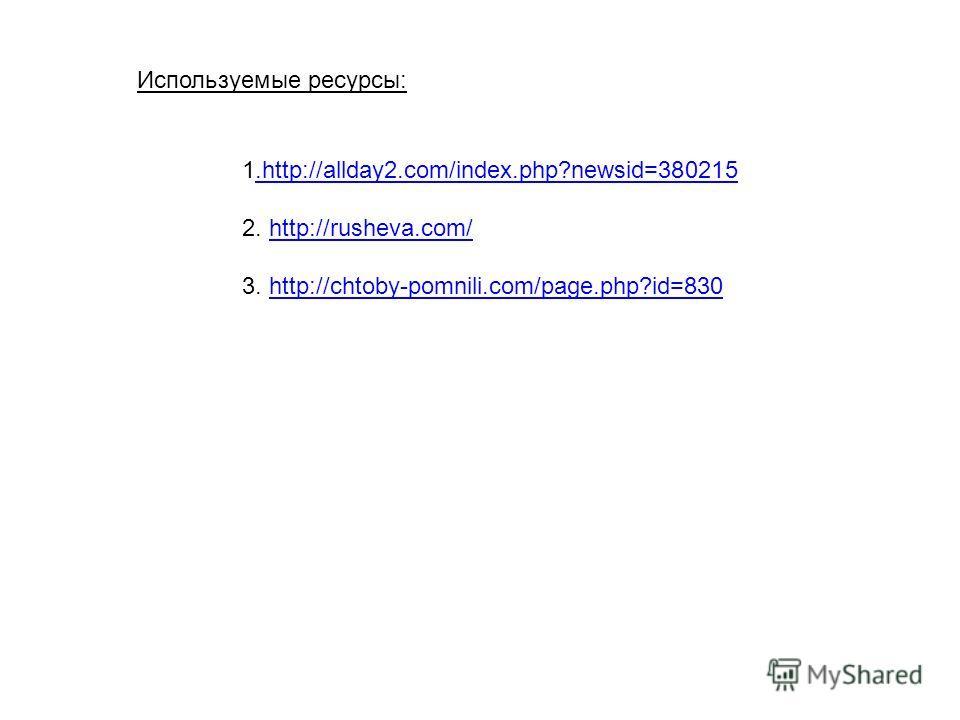 1.http://allday2.com/index.php?newsid=380215.http://allday2.com/index.php?newsid=380215 2. http://rusheva.com/http://rusheva.com/ 3. http://chtoby-pomnili.com/page.php?id=830http://chtoby-pomnili.com/page.php?id=830 Используемые ресурсы: