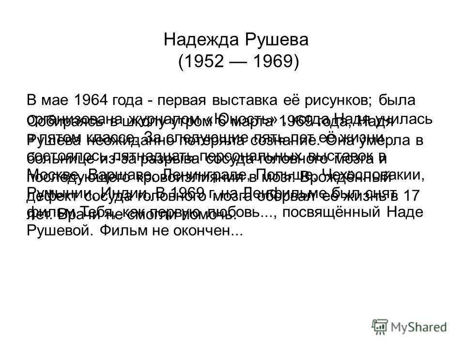 Надежда Рушева (1952 1969) В мае 1964 года - первая выставка её рисунков; была организована журналом «Юность», когда Надя училась в пятом классе. За следующие пять лет её жизни состоялось пятнадцать персональных выставок в Москве, Варшаве, Ленинграде