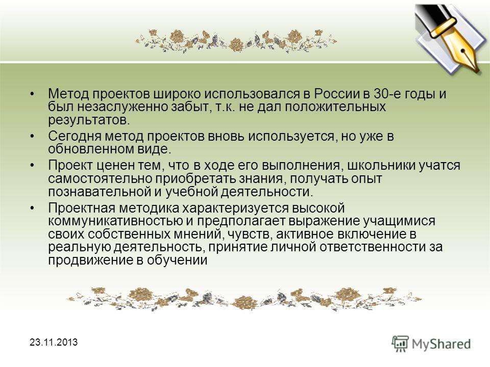 23.11.2013 Метод проектов широко использовался в России в 30-е годы и был незаслуженно забыт, т.к. не дал положительных результатов. Сегодня метод проектов вновь используется, но уже в обновленном виде. Проект ценен тем, что в ходе его выполнения, шк