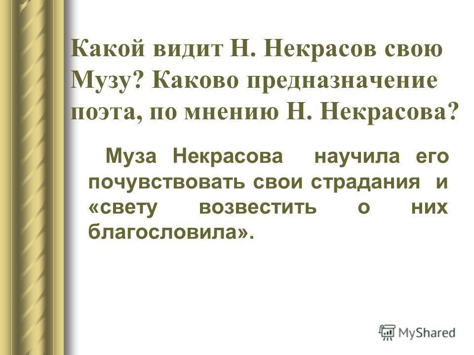 Какой видит Н. Некрасов свою Музу? Каково предназначение поэта, по мнению Н. Некрасова? Муза Некрасова научила его почувствовать свои страдания и «свету возвестить о них благословила».