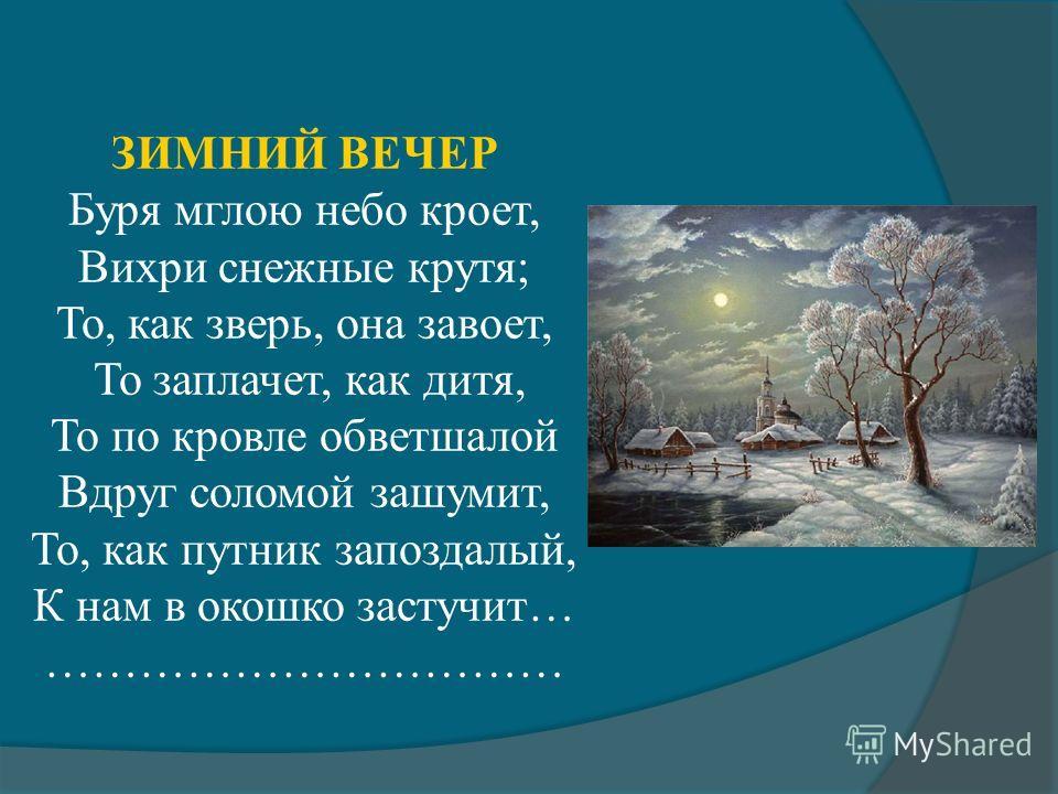 ЗИМНИЙ ВЕЧЕР Буря мглою небо кроет, Вихри снежные крутя; То, как зверь, она завоет, То заплачет, как дитя, То по кровле обветшалой Вдруг соломой зашумит, То, как путник запоздалый, К нам в окошко застучит… ……………………………