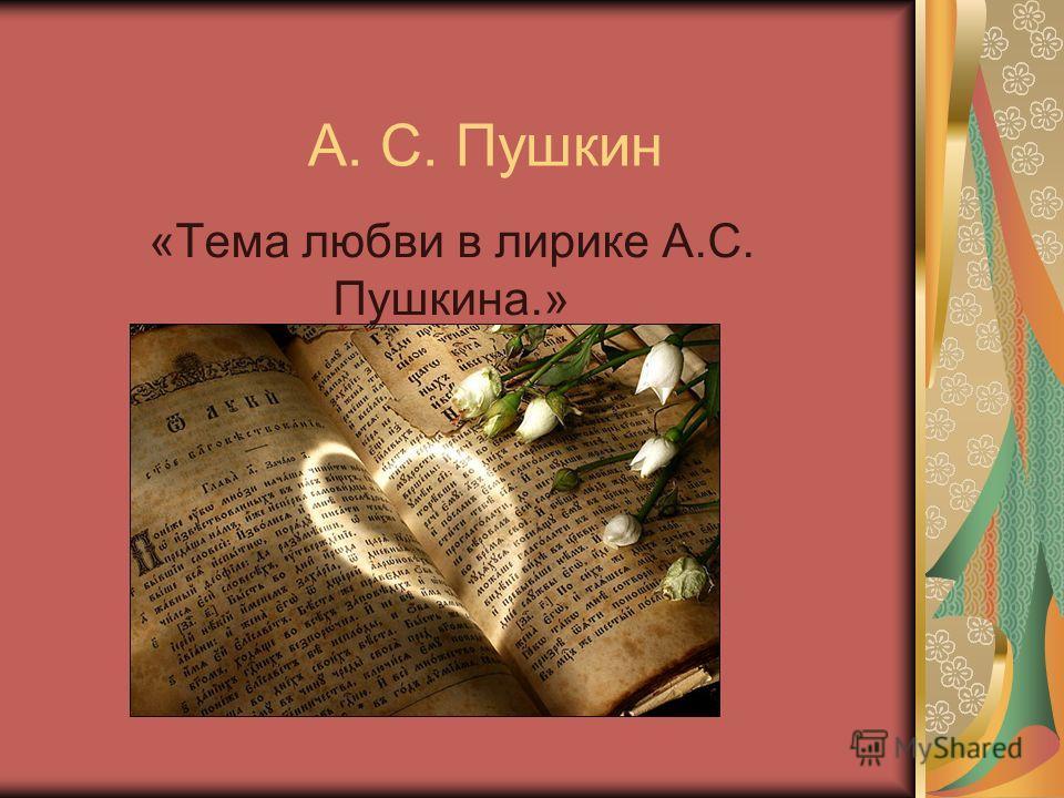А. С. Пушкин «Тема любви в лирике А.С. Пушкина.»