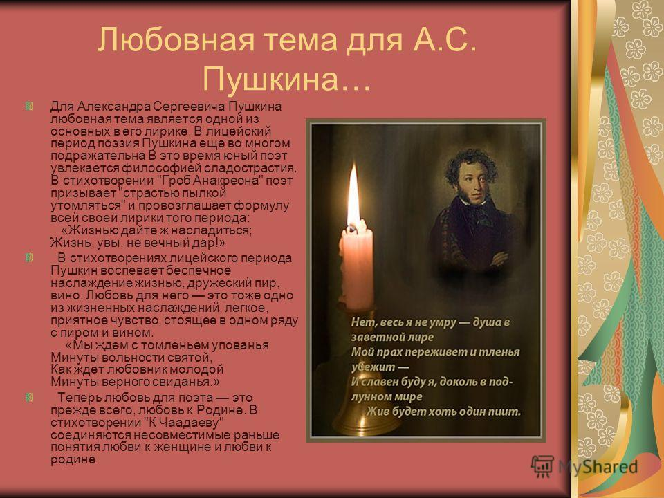 Любовная тема для А.С. Пушкина… Для Александра Сергеевича Пушкина любовная тема является одной из основных в его лирике. В лицейский период поэзия Пушкина еще во многом подражательна В это время юный поэт увлекается философией сладострастия. В стихот