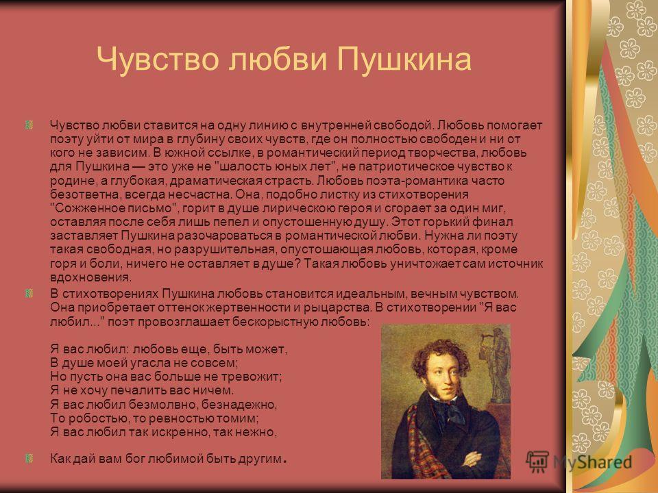 Чувство любви Пушкина Чувство любви ставится на одну линию с внутренней свободой. Любовь помогает поэту уйти от мира в глубину своих чувств, где он полностью свободен и ни от кого не зависим. В южной ссылке, в романтический период творчества, любовь