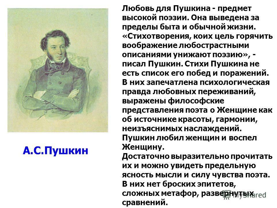 Любовь для Пушкина - предмет высокой поэзии. Она выведена за пределы быта и обычной жизни. «Стихотворения, коих цель горячить воображение любострастными описаниями унижают поэзию», - писал Пушкин. Стихи Пушкина не есть список его побед и поражений. В