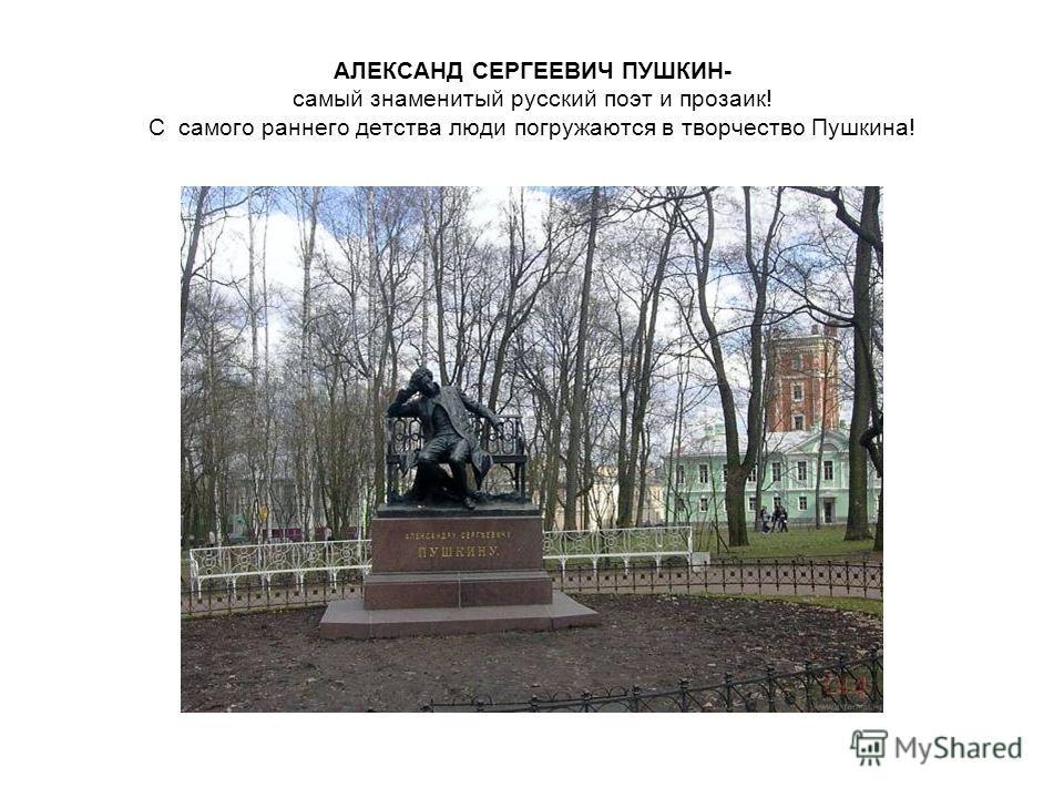 АЛЕКСАНД СЕРГЕЕВИЧ ПУШКИН- самый знаменитый русский поэт и прозаик! С самого раннего детства люди погружаются в творчество Пушкина!