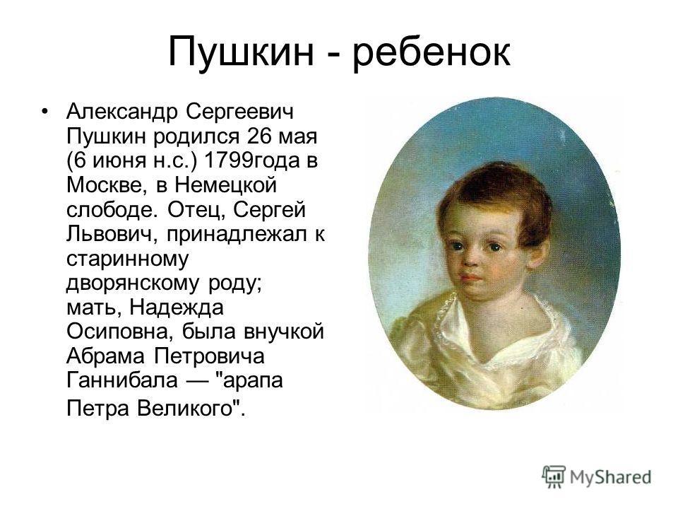 Пушкин - ребенок Александр Сергеевич Пушкин родился 26 мая (6 июня н.с.) 1799года в Москве, в Немецкой слободе. Отец, Сергей Львович, принадлежал к старинному дворянскому роду; мать, Надежда Осиповна, была внучкой Абрама Петровича Ганнибала